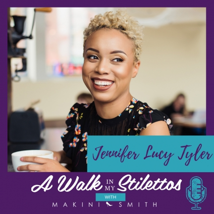 Jennifer Lucy Tyler Shares Her Story in 'Helping The Everyday Woman' On The A Walk In My Stilettos Podcast- Tune In To Hear Why She's A Change Maker And Is Helping The Everyday Woman To Simply Do Good, Feel Good, And Look Good.